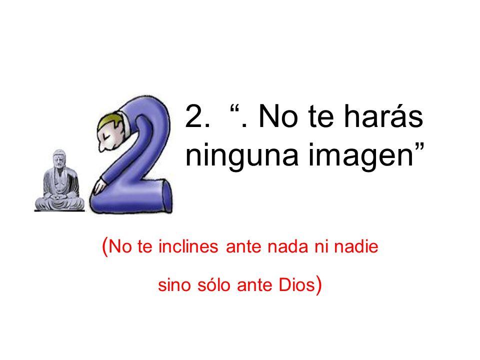 2.. No te harás ninguna imagen ( No te inclines ante nada ni nadie sino sólo ante Dios ) 2 nd – Idolos