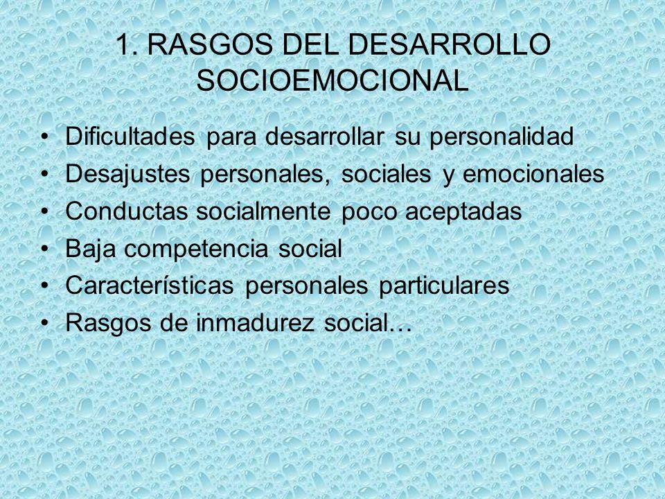 1. RASGOS DEL DESARROLLO SOCIOEMOCIONAL Dificultades para desarrollar su personalidad Desajustes personales, sociales y emocionales Conductas socialme
