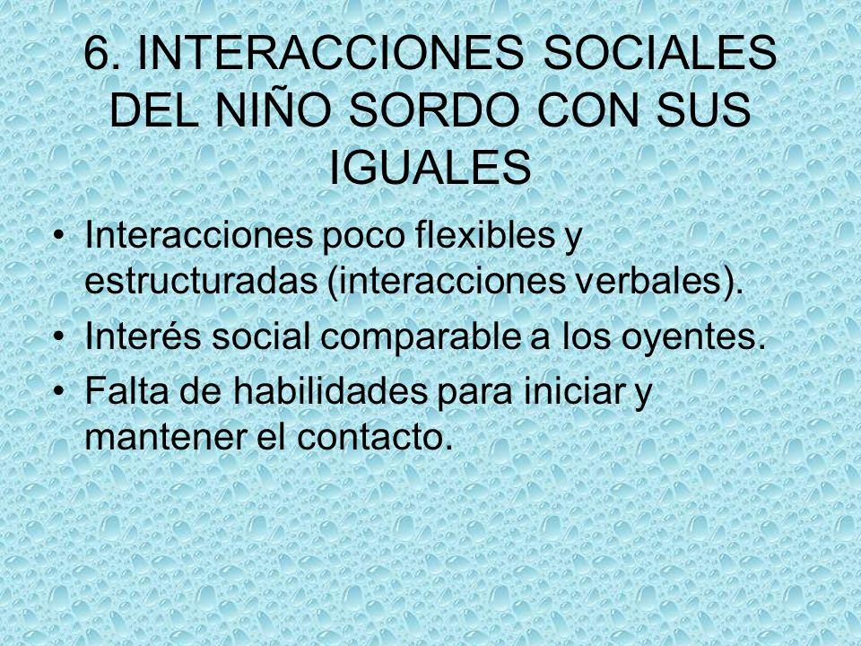 6. INTERACCIONES SOCIALES DEL NIÑO SORDO CON SUS IGUALES Interacciones poco flexibles y estructuradas (interacciones verbales). Interés social compara