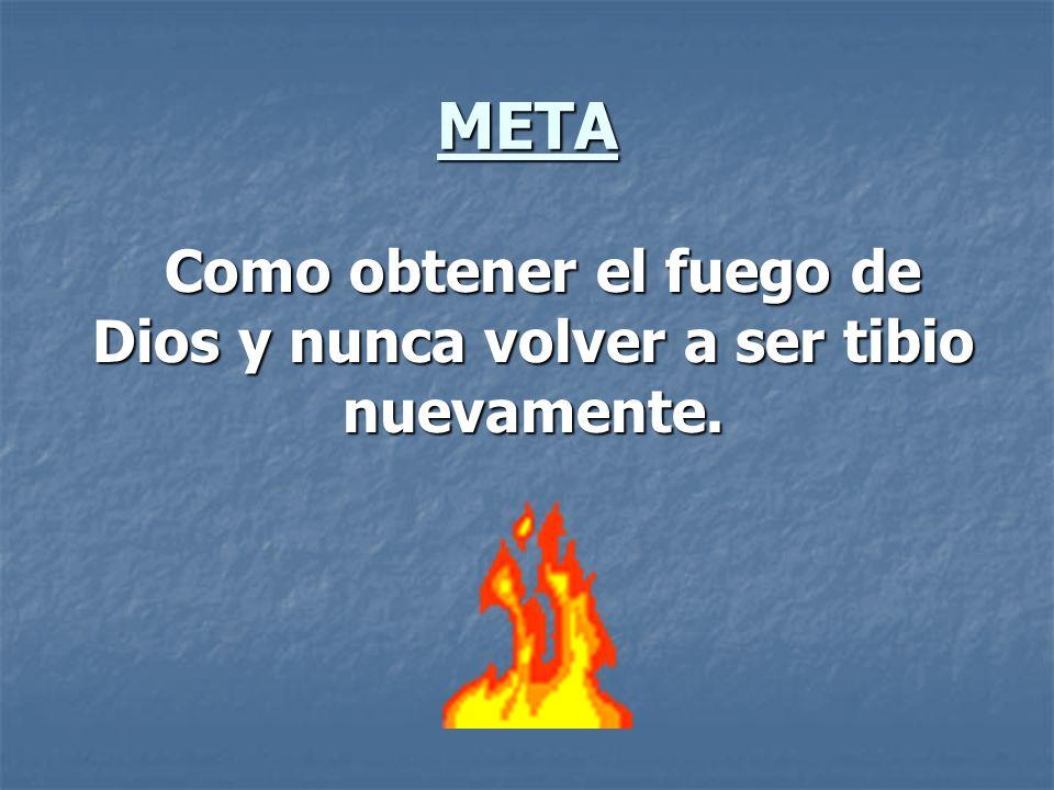 META Como obtener el fuego de Dios y nunca volver a ser tibio nuevamente. Como obtener el fuego de Dios y nunca volver a ser tibio nuevamente.