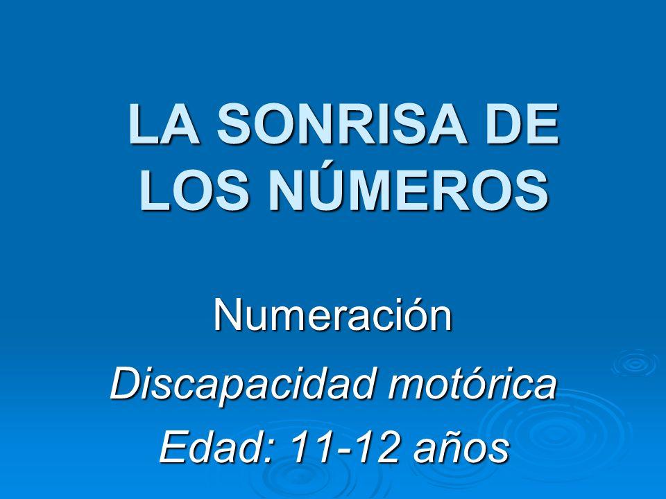 LA SONRISA DE LOS NÚMEROS Numeración Discapacidad motórica Edad: 11-12 años