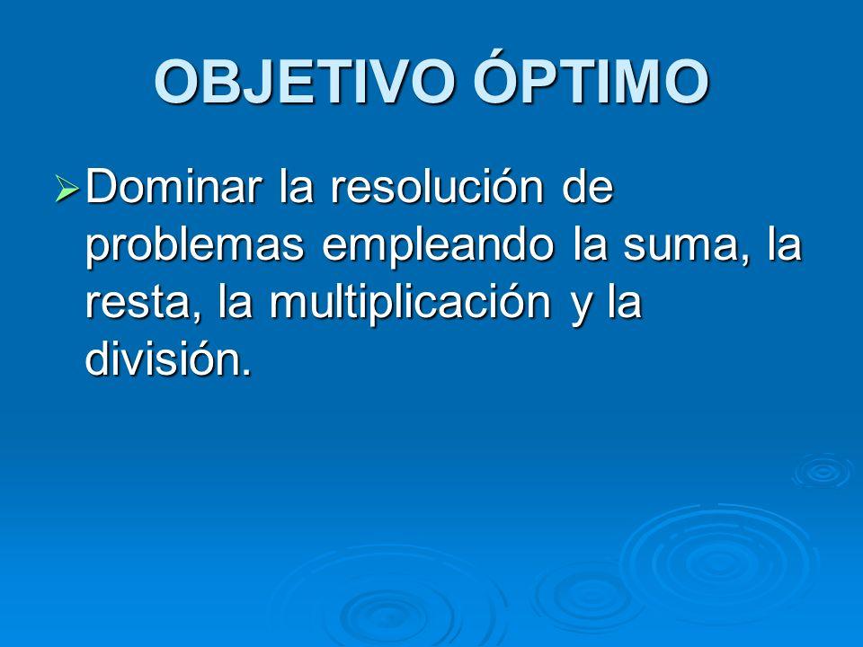 OBJETIVO ÓPTIMO Dominar la resolución de problemas empleando la suma, la resta, la multiplicación y la división. Dominar la resolución de problemas em