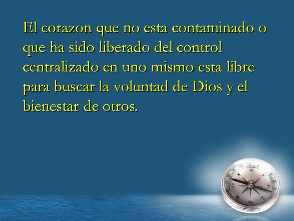 El corazon que no esta contaminado o que ha sido liberado del control centralizado en uno mismo esta libre para buscar la voluntad de Dios y el bienes