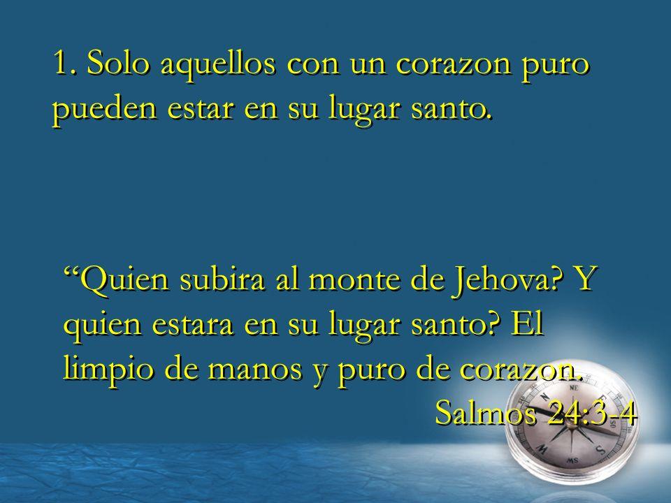 1. Solo aquellos con un corazon puro pueden estar en su lugar santo. Quien subira al monte de Jehova? Y quien estara en su lugar santo? El limpio de m