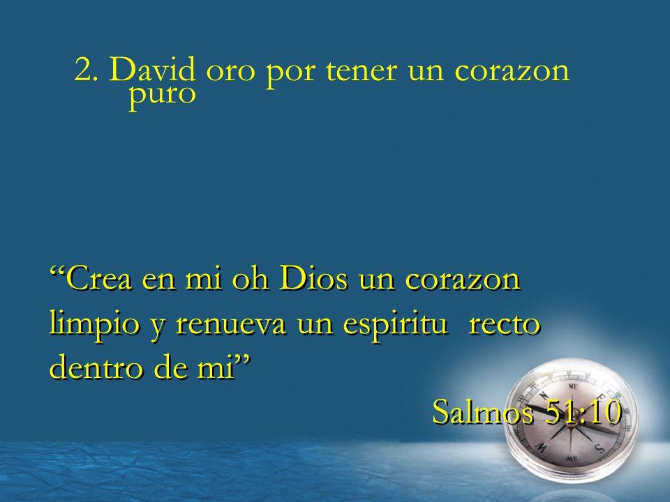 2. David oro por tener un corazon puro Crea en mi oh Dios un corazon limpio y renueva un espiritu recto dentro de mi Salmos 51:10 Crea en mi oh Dios u