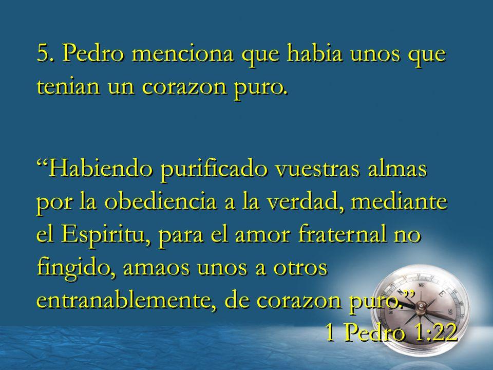 5. Pedro menciona que habia unos que tenian un corazon puro. Habiendo purificado vuestras almas por la obediencia a la verdad, mediante el Espiritu, p