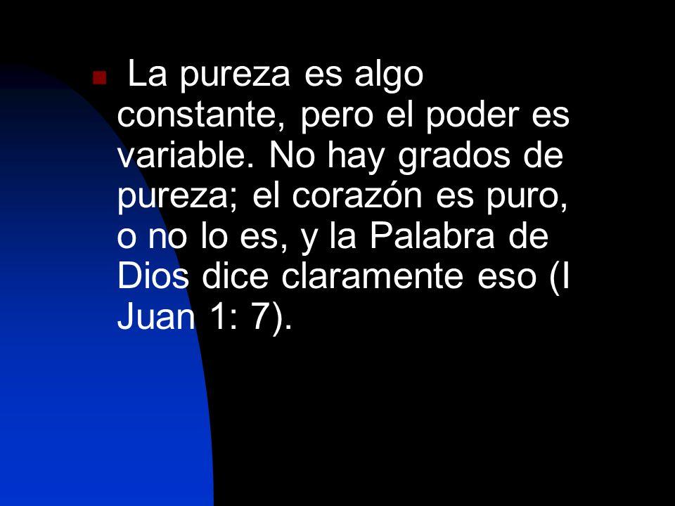 La pureza es algo constante, pero el poder es variable. No hay grados de pureza; el corazón es puro, o no lo es, y la Palabra de Dios dice claramente