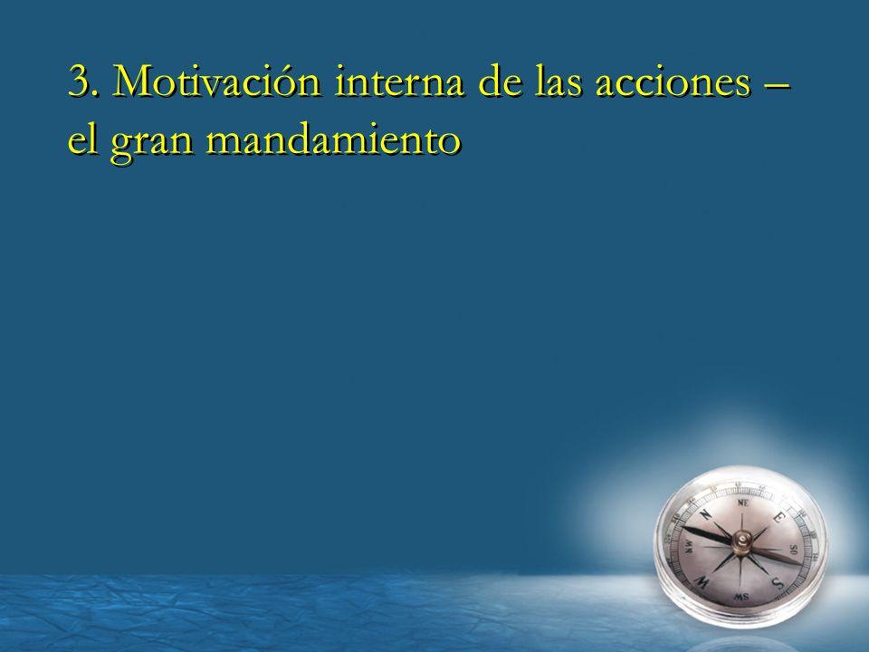 3. Motivación interna de las acciones – el gran mandamiento 3. Motivación interna de las acciones – el gran mandamiento