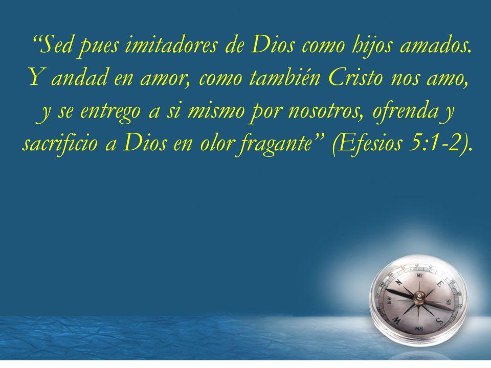 Sed pues imitadores de Dios como hijos amados. Y andad en amor, como también Cristo nos amo, y se entrego a si mismo por nosotros, ofrenda y sacrifici