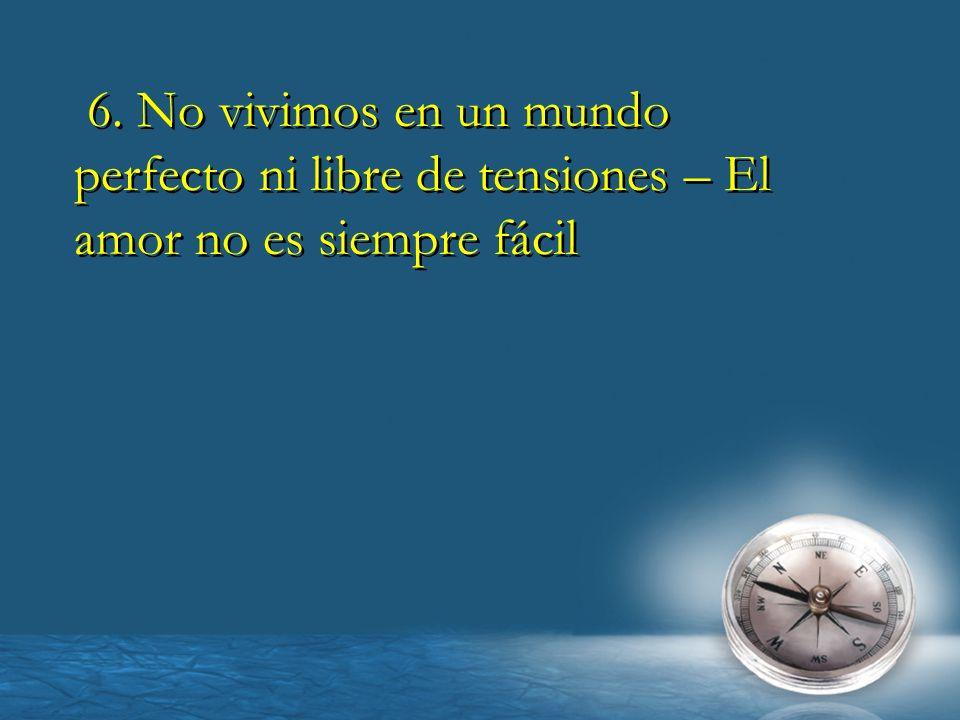 6. No vivimos en un mundo perfecto ni libre de tensiones – El amor no es siempre fácil 6. No vivimos en un mundo perfecto ni libre de tensiones – El a