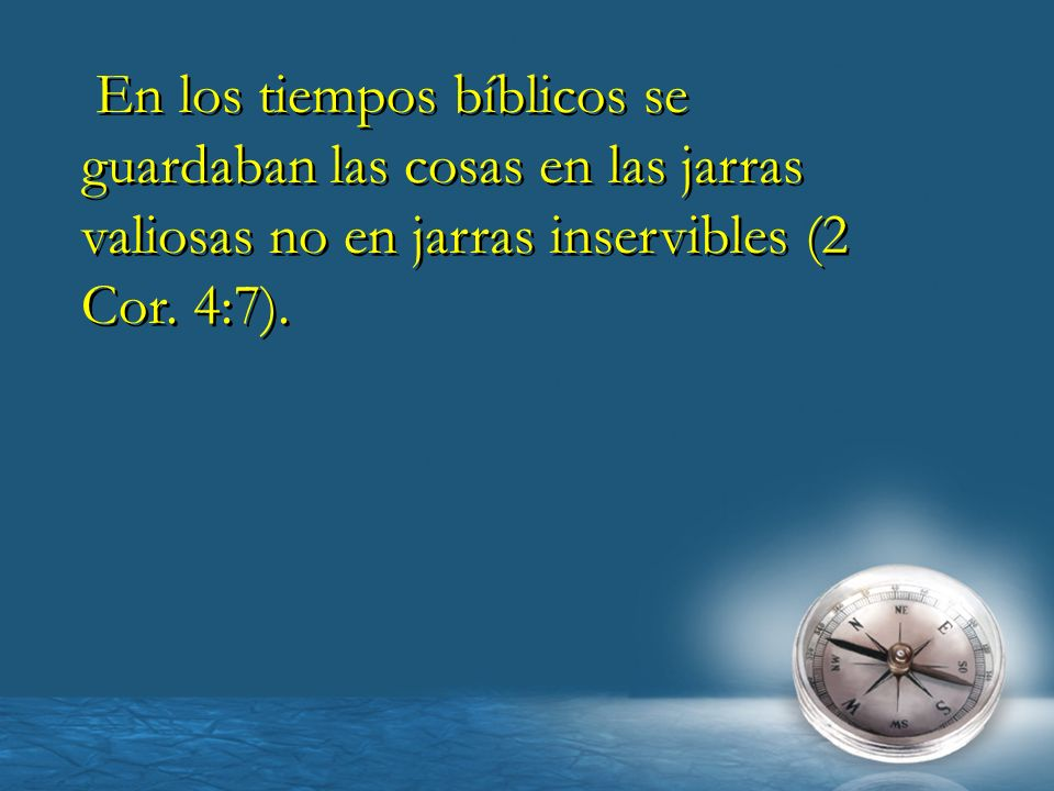 En los tiempos bíblicos se guardaban las cosas en las jarras valiosas no en jarras inservibles (2 Cor. 4:7).