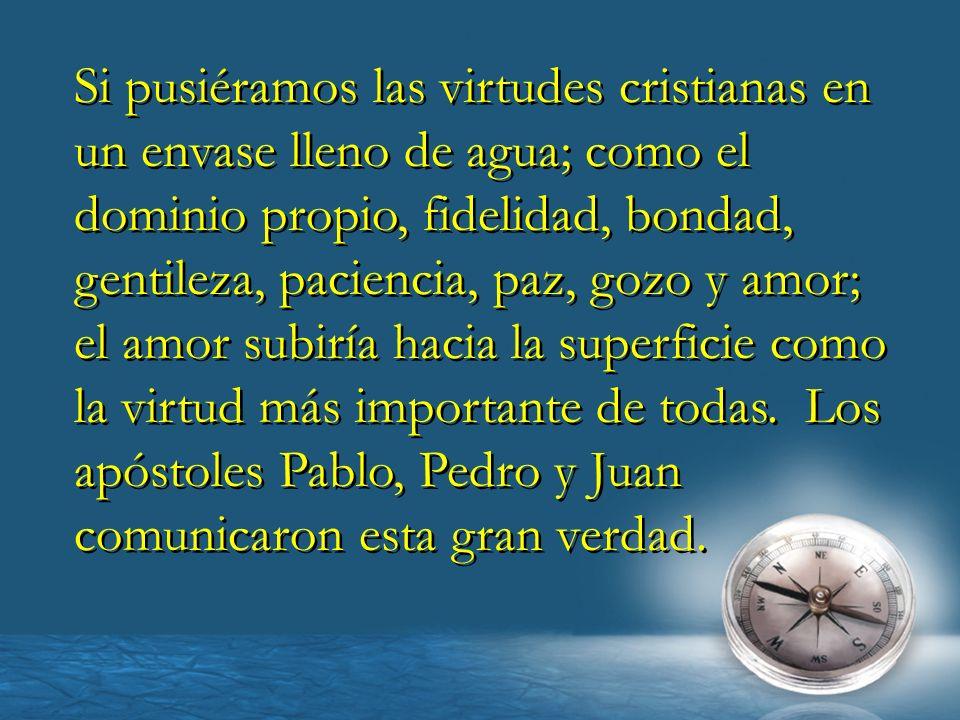 Si pusiéramos las virtudes cristianas en un envase lleno de agua; como el dominio propio, fidelidad, bondad, gentileza, paciencia, paz, gozo y amor; e