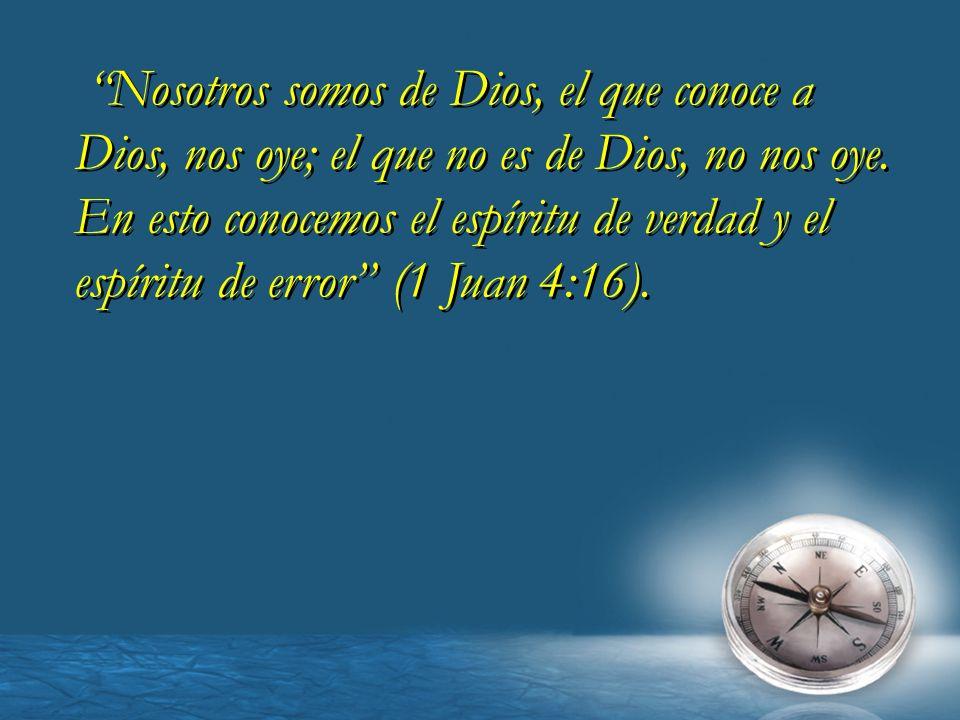 Nosotros somos de Dios, el que conoce a Dios, nos oye; el que no es de Dios, no nos oye. En esto conocemos el espíritu de verdad y el espíritu de erro