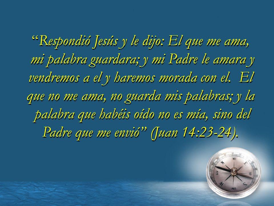 Respondió Jesús y le dijo: El que me ama, mi palabra guardara; y mi Padre le amara y vendremos a el y haremos morada con el. El que no me ama, no guar