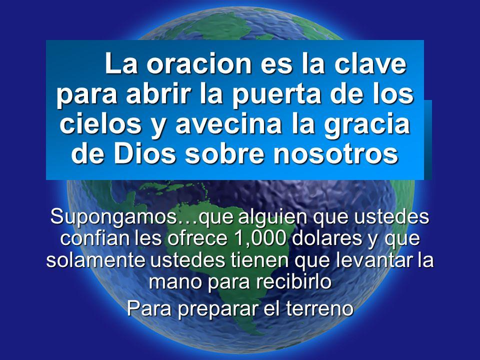 Slide 2 La oracion es la clave para abrir la puerta de los cielos y avecina la gracia de Dios sobre nosotros La oracion es la clave para abrir la puerta de los cielos y avecina la gracia de Dios sobre nosotros Supongamos…que alguien que ustedes confian les ofrece 1,000 dolares y que solamente ustedes tienen que levantar la mano para recibirlo Para preparar el terreno