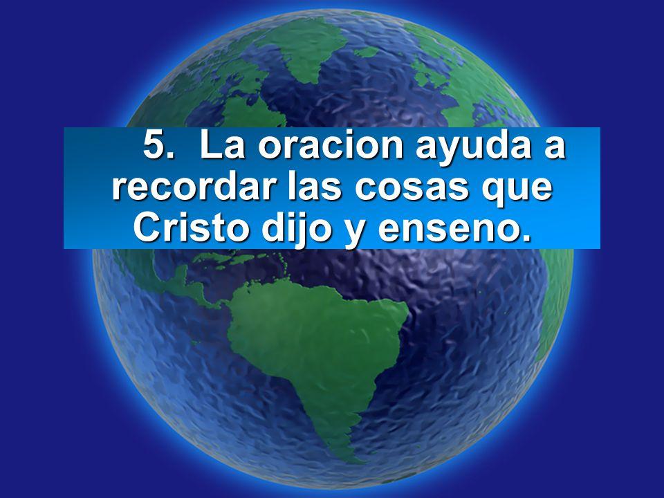 Slide 7 5. La oracion ayuda a recordar las cosas que Cristo dijo y enseno. 5. La oracion ayuda a recordar las cosas que Cristo dijo y enseno.