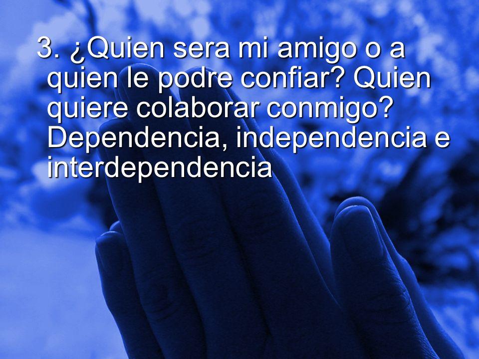 Slide 10 3. ¿Quien sera mi amigo o a quien le podre confiar? Quien quiere colaborar conmigo? Dependencia, independencia e interdependencia 3. ¿Quien s