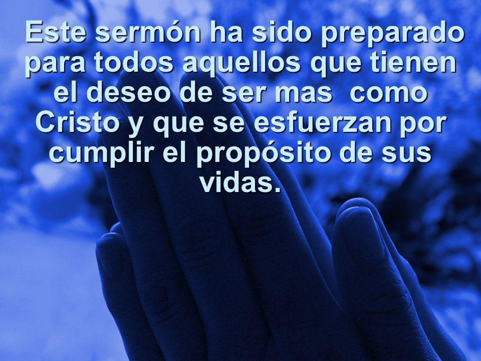 Slide 21 Este sermón ha sido preparado para todos aquellos que tienen el deseo de ser mas como Cristo y que se esfuerzan por cumplir el propósito de s