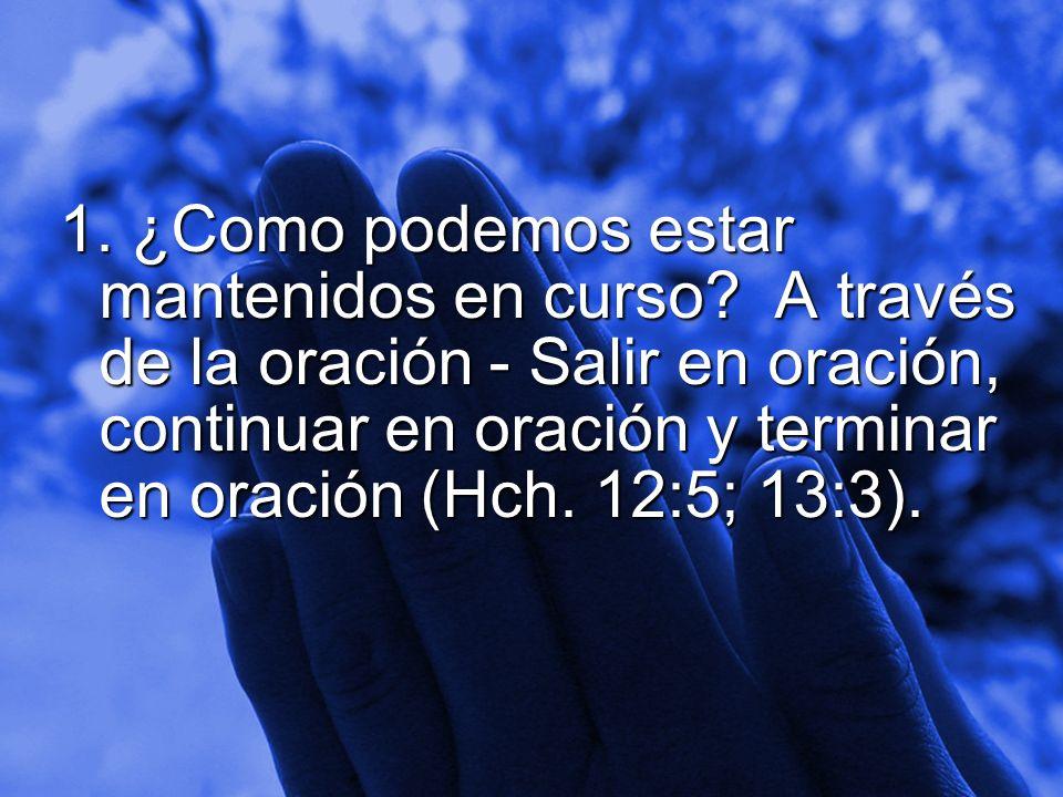 Slide 5 1. ¿Como podemos estar mantenidos en curso? A través de la oración - Salir en oración, continuar en oración y terminar en oración (Hch. 12:5;