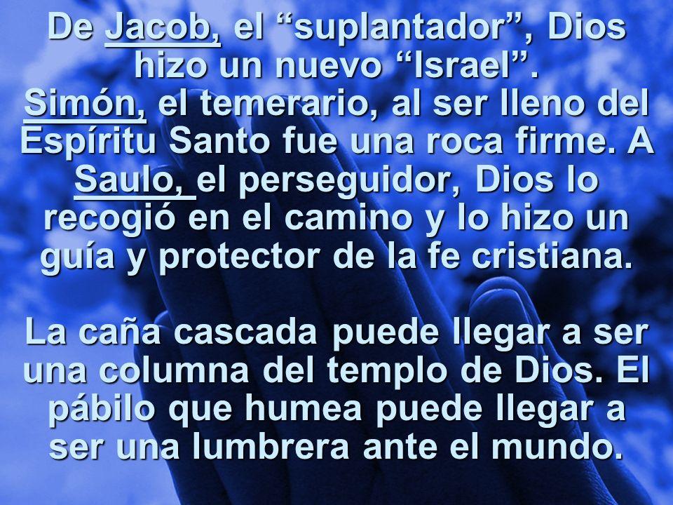 Slide 9 De Jacob, el suplantador, Dios hizo un nuevo Israel. Simón, el temerario, al ser lleno del Espíritu Santo fue una roca firme. A Saulo, el pers