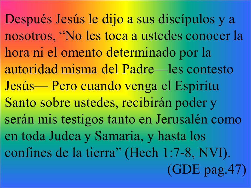 Después Jesús le dijo a sus discípulos y a nosotros, No les toca a ustedes conocer la hora ni el omento determinado por la autoridad misma del Padrele