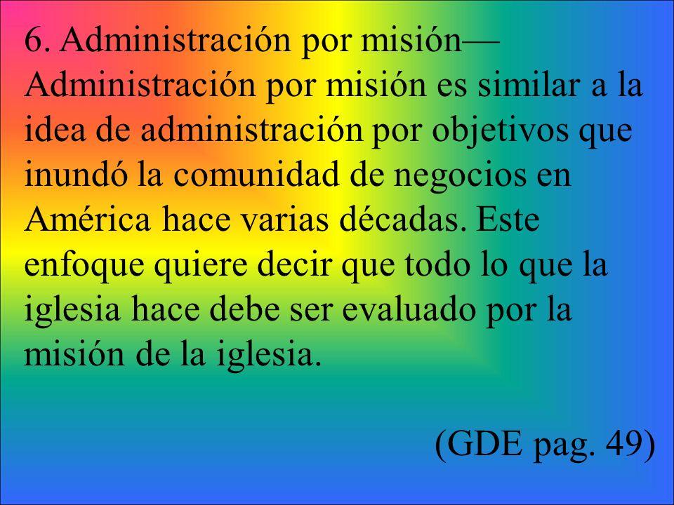6. Administración por misión Administración por misión es similar a la idea de administración por objetivos que inundó la comunidad de negocios en Amé