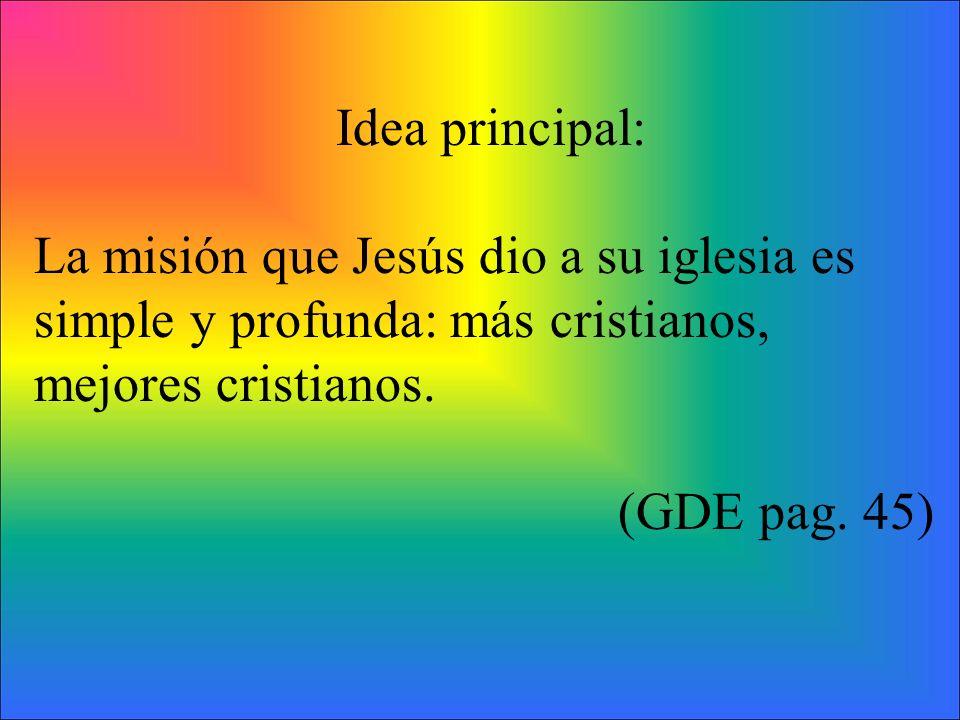 Idea principal: La misión que Jesús dio a su iglesia es simple y profunda: más cristianos, mejores cristianos. (GDE pag. 45)