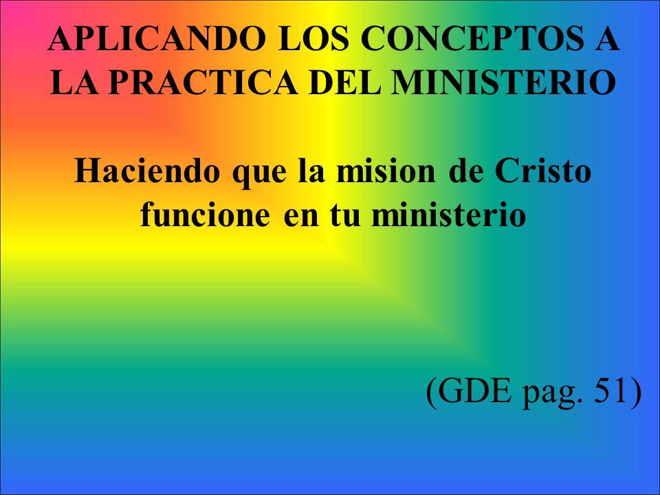 APLICANDO LOS CONCEPTOS A LA PRACTICA DEL MINISTERIO Haciendo que la mision de Cristo funcione en tu ministerio (GDE pag. 51)