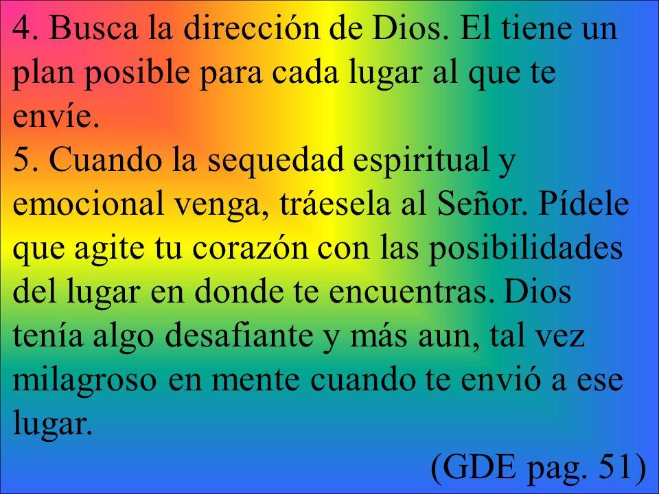 4. Busca la dirección de Dios. El tiene un plan posible para cada lugar al que te envíe. 5. Cuando la sequedad espiritual y emocional venga, tráesela