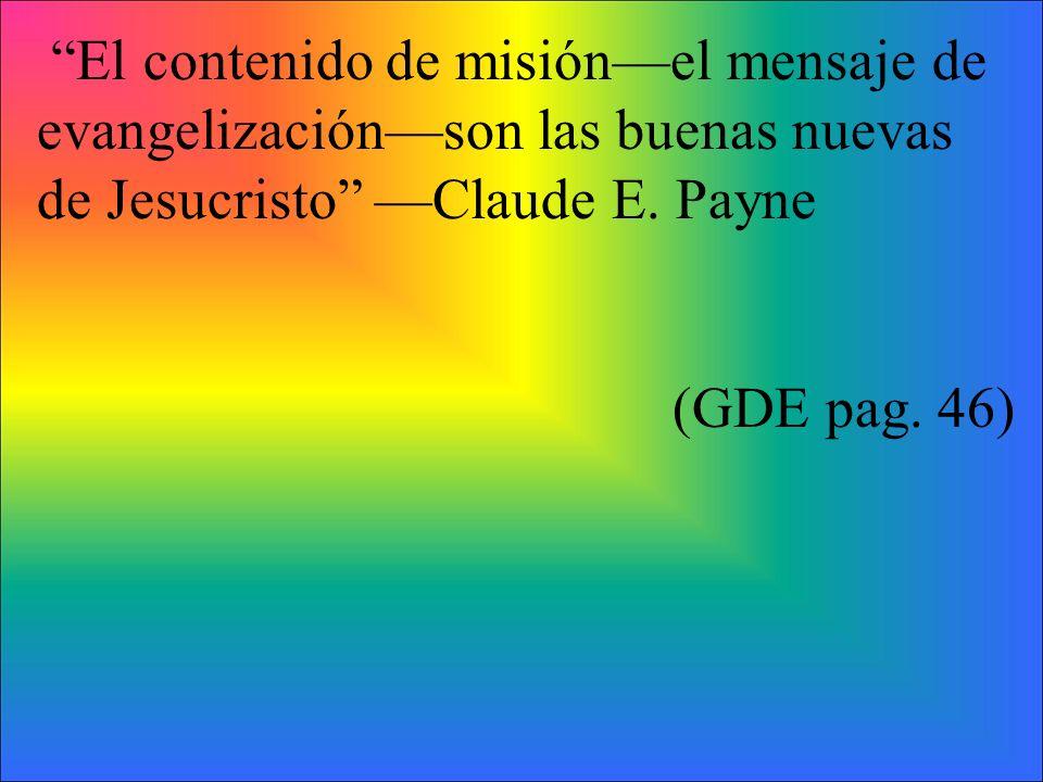 El contenido de misiónel mensaje de evangelizaciónson las buenas nuevas de Jesucristo Claude E. Payne (GDE pag. 46)