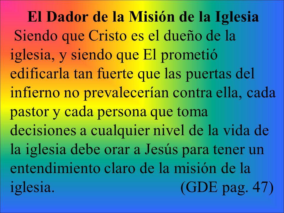 El Dador de la Misión de la Iglesia Siendo que Cristo es el dueño de la iglesia, y siendo que El prometió edificarla tan fuerte que las puertas del in