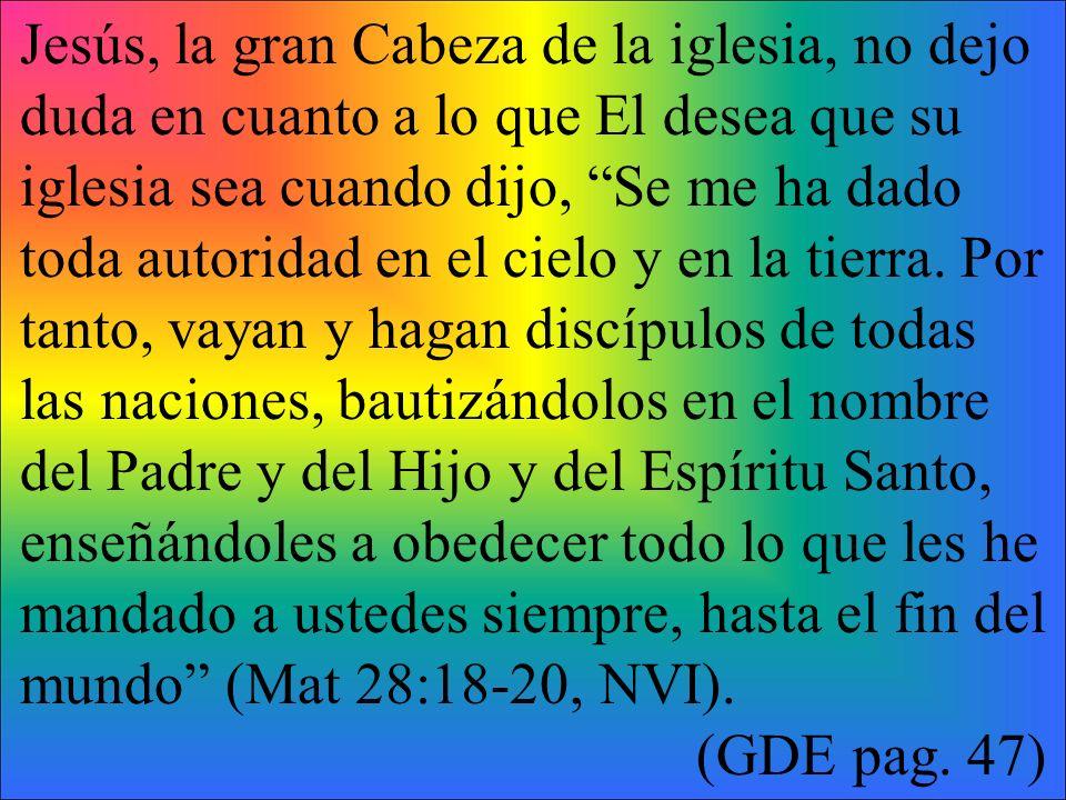 Jesús, la gran Cabeza de la iglesia, no dejo duda en cuanto a lo que El desea que su iglesia sea cuando dijo, Se me ha dado toda autoridad en el cielo