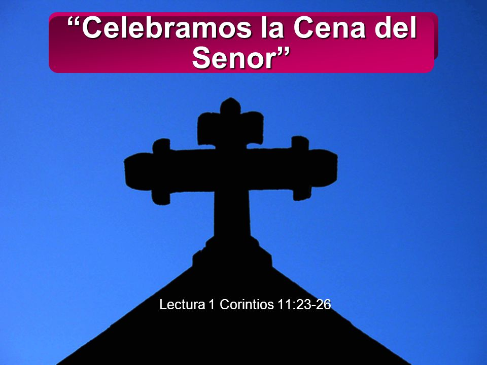 Slide 1 Celebramos la Cena del Senor Lectura 1 Corintios 11:23-26 Lectura 1 Corintios 11:23-26