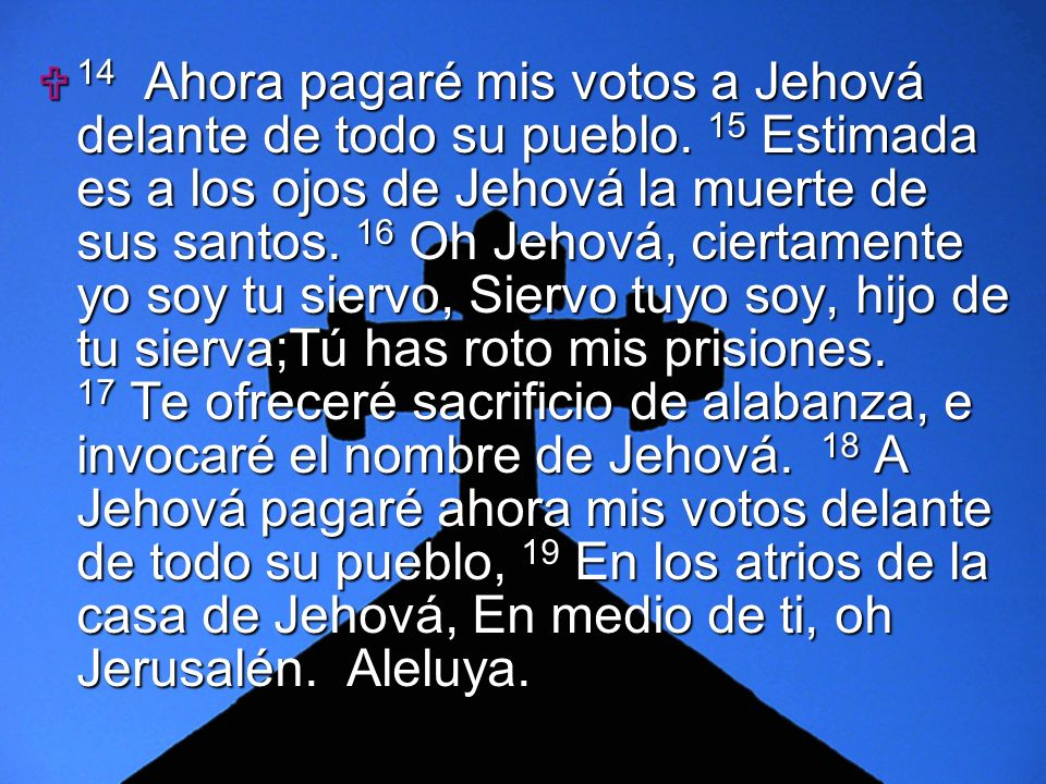 Slide 9 14 Ahora pagaré mis votos a Jehová delante de todo su pueblo. 15 Estimada es a los ojos de Jehová la muerte de sus santos. 16 Oh Jehová, ciert
