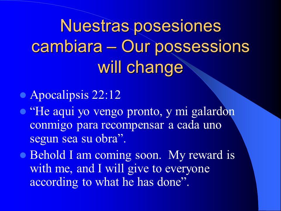 Nuestras posesiones cambiara – Our possessions will change Apocalipsis 22:12 He aqui yo vengo pronto, y mi galardon conmigo para recompensar a cada un