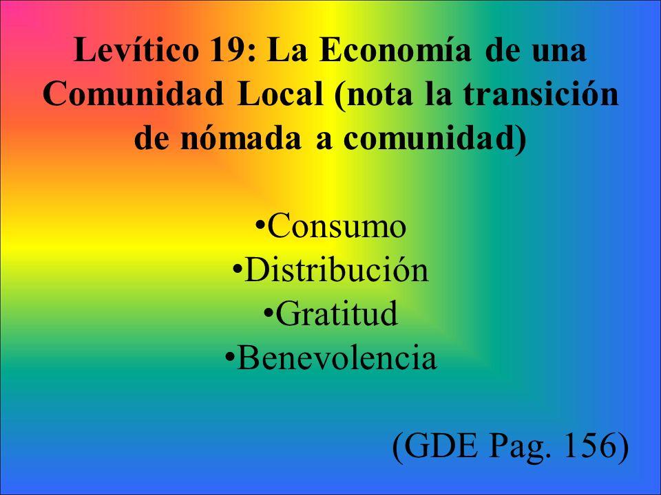 Levítico 19: La Economía de una Comunidad Local (nota la transición de nómada a comunidad) Consumo Distribución Gratitud Benevolencia (GDE Pag. 156)