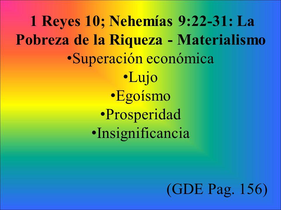 1 Reyes 10; Nehemías 9:22-31: La Pobreza de la Riqueza - Materialismo Superación económica Lujo Egoísmo Prosperidad Insignificancia (GDE Pag. 156)