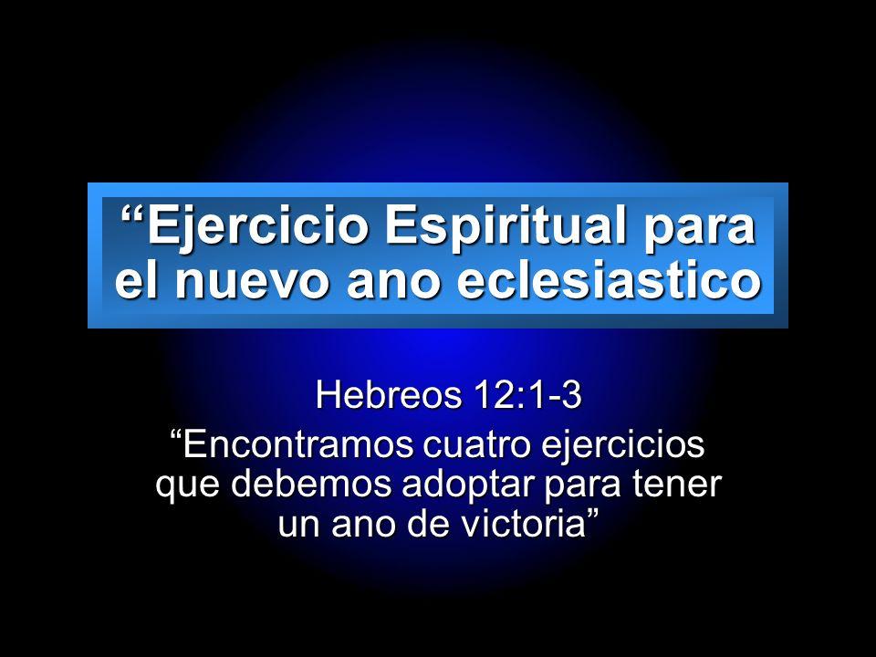 Slide 1 Ejercicio Espiritual para el nuevo ano eclesiastico Hebreos 12:1-3 Hebreos 12:1-3 Encontramos cuatro ejercicios que debemos adoptar para tener