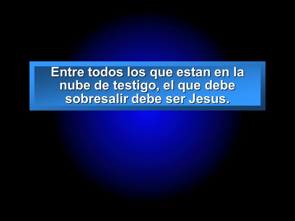 Slide 27 Entre todos los que estan en la nube de testigo, el que debe sobresalir debe ser Jesus.