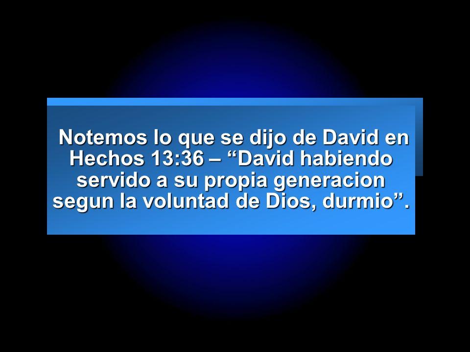 Slide 5 Notemos lo que se dijo de David en Hechos 13:36 – David habiendo servido a su propia generacion segun la voluntad de Dios, durmio. Notemos lo