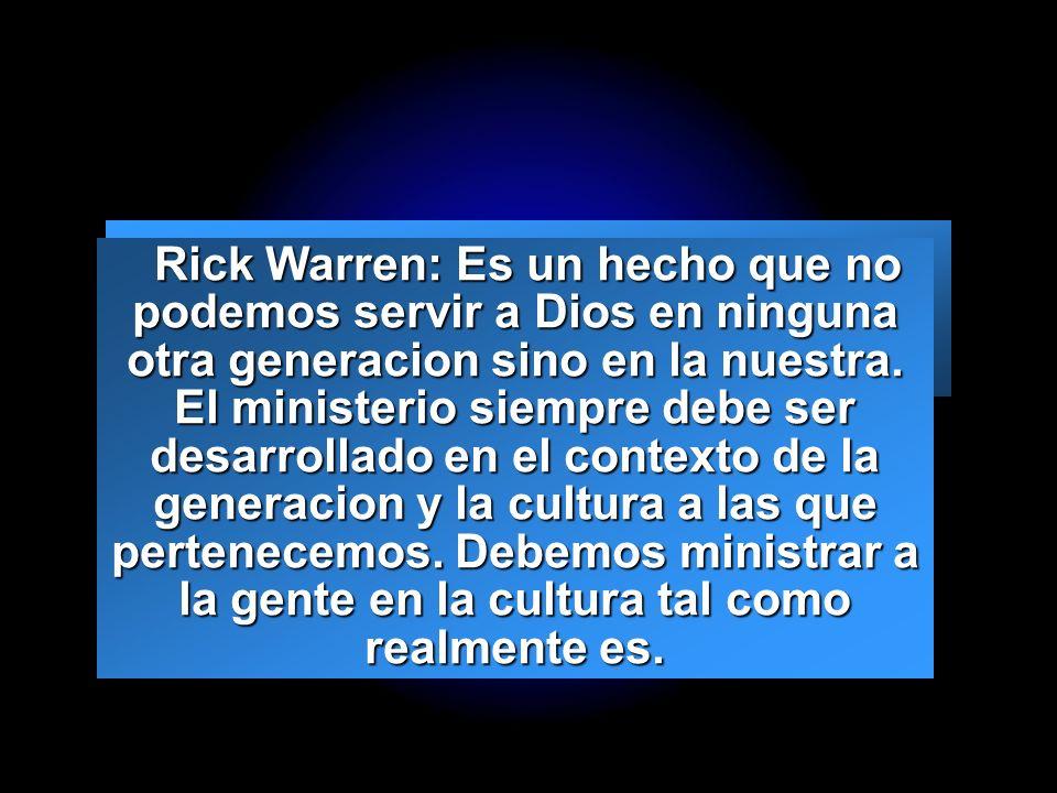 Slide 6 Rick Warren: Es un hecho que no podemos servir a Dios en ninguna otra generacion sino en la nuestra. El ministerio siempre debe ser desarrolla