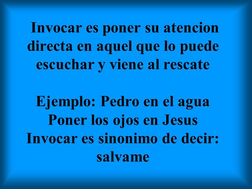 Invocar es poner su atencion directa en aquel que lo puede escuchar y viene al rescate Ejemplo: Pedro en el agua Poner los ojos en Jesus Invocar es sinonimo de decir: salvame