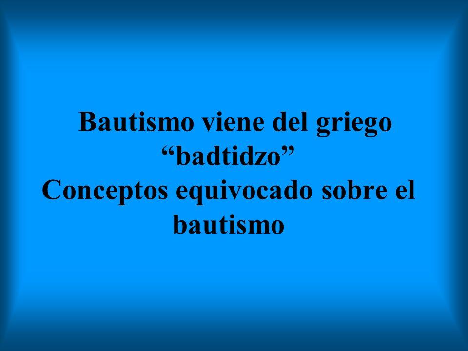 Bautismo viene del griego badtidzo Conceptos equivocado sobre el bautismo