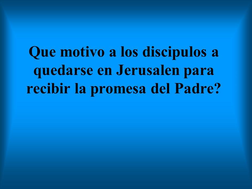 Que motivo a los discipulos a quedarse en Jerusalen para recibir la promesa del Padre?