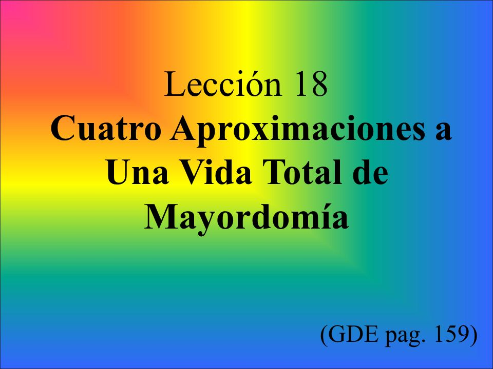Lección 18 Cuatro Aproximaciones a Una Vida Total de Mayordomía (GDE pag. 159)