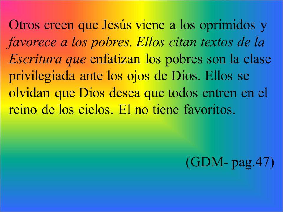 Otros creen que Jesús viene a los oprimidos y favorece a los pobres. Ellos citan textos de la Escritura que enfatizan los pobres son la clase privileg