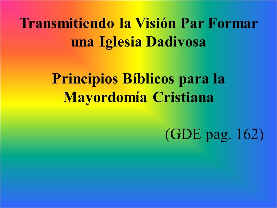 Transmitiendo la Visión Par Formar una Iglesia Dadivosa Principios Bíblicos para la Mayordomía Cristiana (GDE pag. 162)