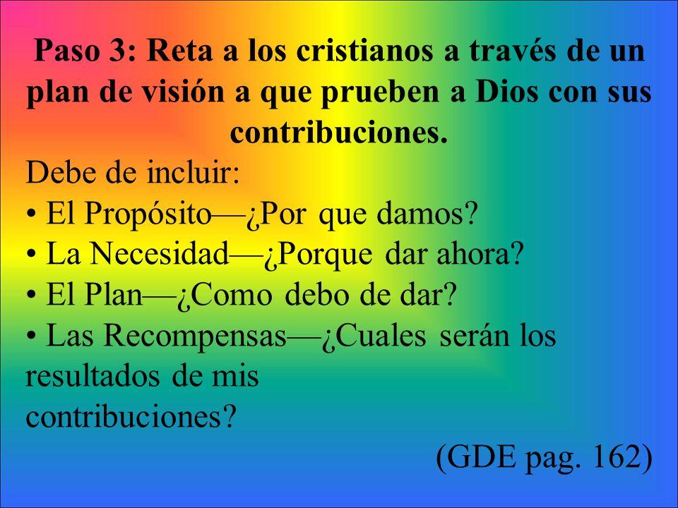 Paso 3: Reta a los cristianos a través de un plan de visión a que prueben a Dios con sus contribuciones. Debe de incluir: El Propósito¿Por que damos?