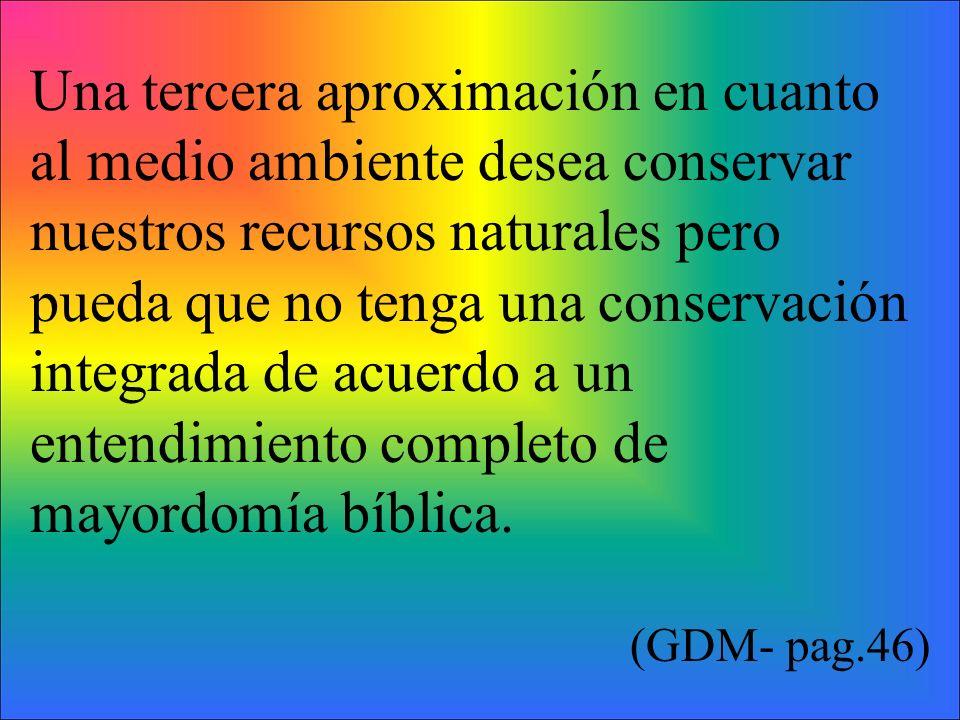 Una tercera aproximación en cuanto al medio ambiente desea conservar nuestros recursos naturales pero pueda que no tenga una conservación integrada de