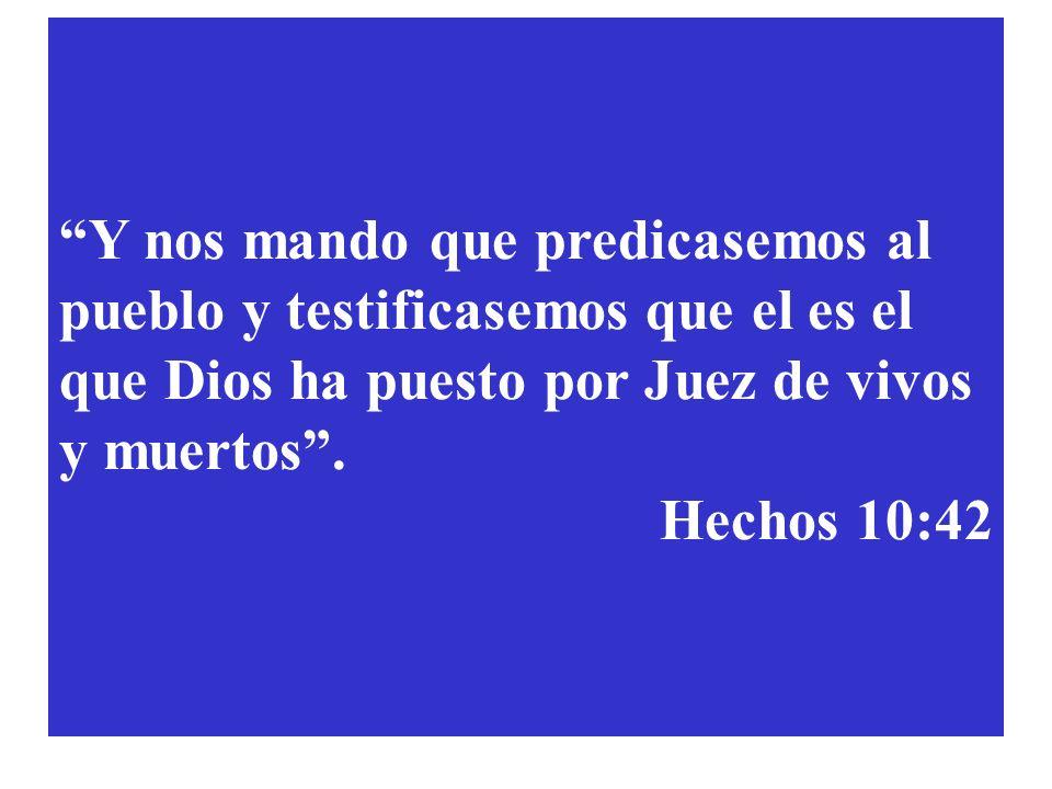 Y nos mando que predicasemos al pueblo y testificasemos que el es el que Dios ha puesto por Juez de vivos y muertos. Hechos 10:42